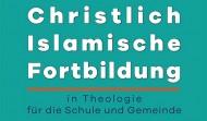 Christlich-Islamische Fortbildung in Theologie für Schule und Gemeinde